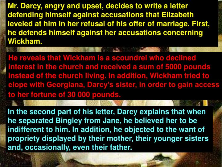 Mr. Darcy, angry and upset, decides to write a letter defending himself against accusations that Elizabeth leveled at him in her refusal of his offer of marriage. First, he defends himself against her accusations concerning Wickham.