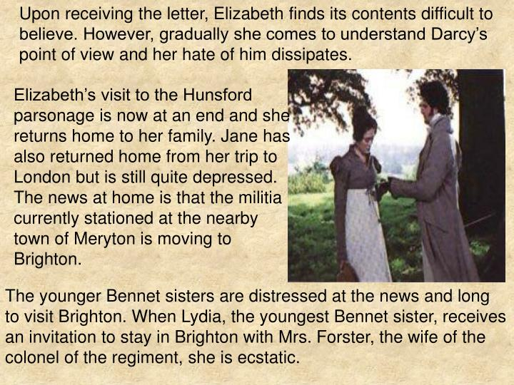 Upon receiving the letter, Elizabeth finds its contents difficult to believe. However, gradually she comes to understand Darcy's point of view and her hate of him dissipates.