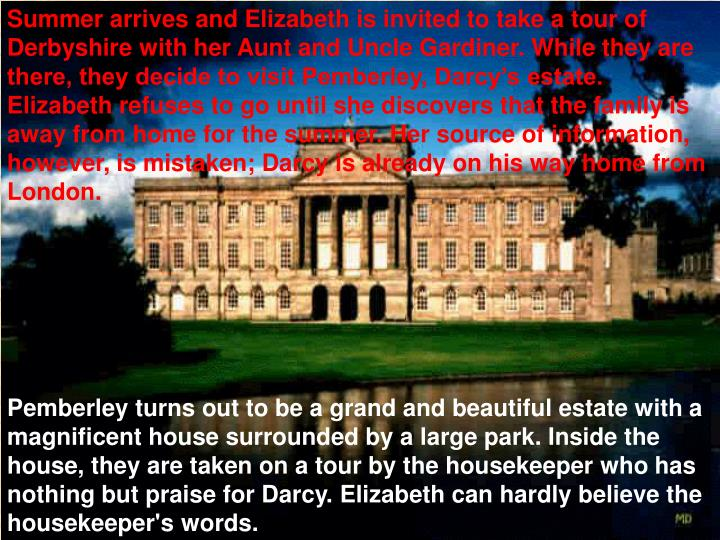 Summer arrives and Elizabeth is invited to take a tour of Derbyshire with her Aunt and Uncle Gardiner. While they are there, they decide to visit Pemberley, Darcy's estate. Elizabeth refuses to go until she discovers that the family is away from home for the summer. Her source of information, however, is mistaken; Darcy is already on his way home from London.