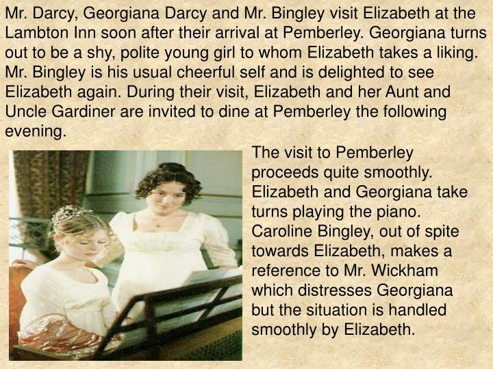 Mr. Darcy, Georgiana Darcy and Mr. Bingley visit Elizabeth at the Lambton Inn soon after their arrival at Pemberley. Georgiana turns out to be a shy, polite young girl to whom Elizabeth takes a liking. Mr. Bingley is his usual cheerful self and is delighted to see Elizabeth again. During their visit, Elizabeth and her Aunt and Uncle Gardiner are invited to dine at Pemberley the following evening.