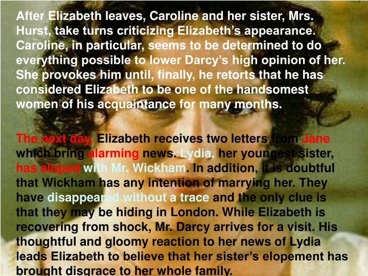 After Elizabeth leaves, Caroline and her sister, Mrs. Hurst, take turns criticizing Elizabeth's appearance. Caroline, in particular, seems to be determined to do everything possible to lower Darcy's high opinion of her. She provokes him until, finally, he retorts that he has considered Elizabeth to be one of the handsomest women of his acquaintance for many months.