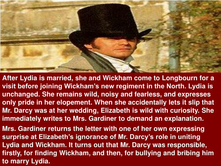 After Lydia is married, she and Wickham come to Longbourn for a visit before joining Wickham's new regiment in the North. Lydia is unchanged. She remains wild, noisy and fearless, and expresses only pride in her elopement. When she accidentally lets it slip that Mr. Darcy was at her wedding, Elizabeth is wild with curiosity. She immediately writes to Mrs. Gardiner to demand an explanation.