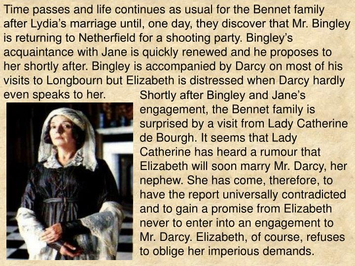 Time passes and life continues as usual for the Bennet family after Lydia's marriage until, one day, they discover that Mr. Bingley is returning to Netherfield for a shooting party. Bingley's acquaintance with Jane is quickly renewed and he proposes to her shortly after. Bingley is accompanied by Darcy on most of his visits to Longbourn but Elizabeth is distressed when