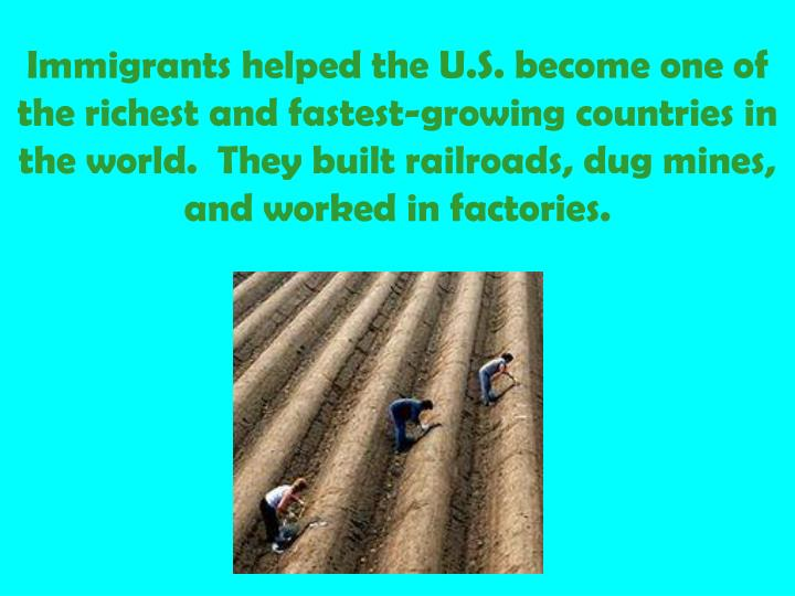 Immigrants helped the U.S. become one of the richest and fastest-growing countries in the world.  They built railroads, dug mines, and worked in factories.