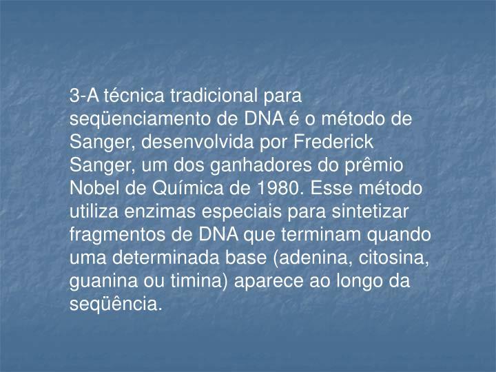 3-A técnica tradicional para seqüenciamento de DNA é o método de Sanger, desenvolvida por Frederick Sanger, um dos ganhadores do prêmio Nobel de Química de 1980. Esse método utiliza enzimas especiais para sintetizar fragmentos de DNA que terminam quando uma determinada base (adenina, citosina, guanina ou timina) aparece ao longo da seqüência.