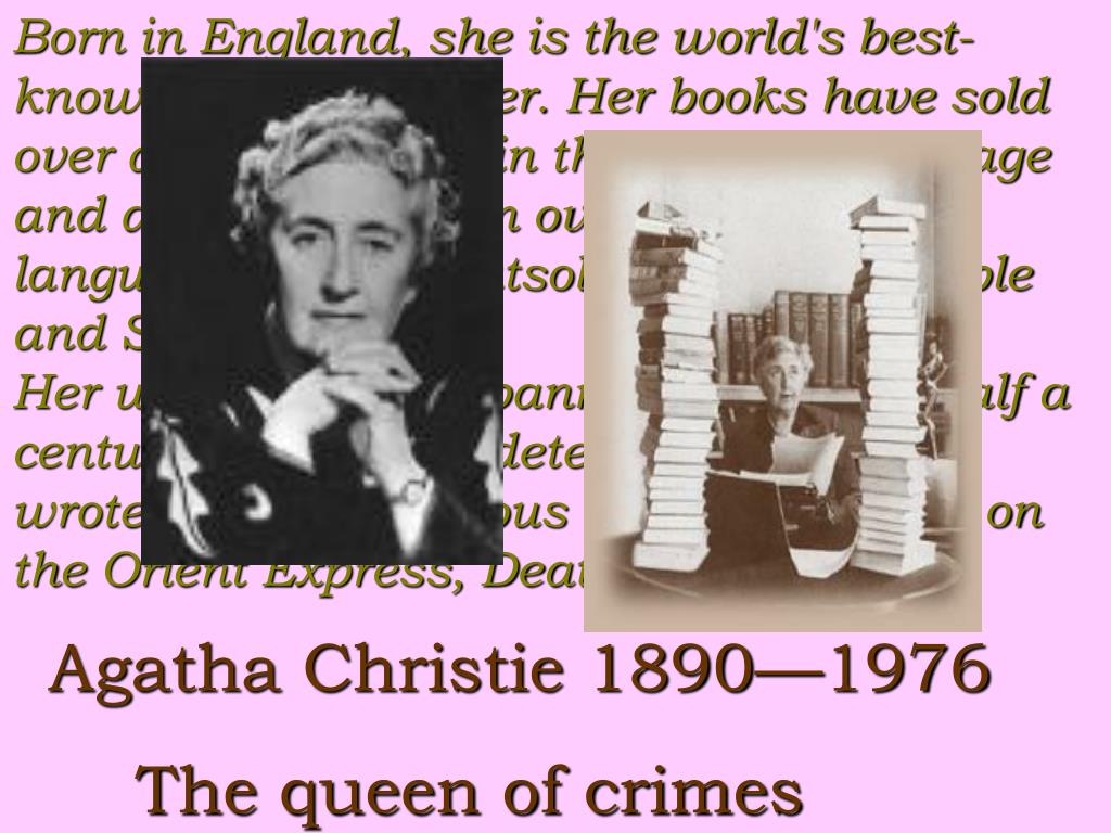 Born in England, she is the world's best-known mystery writer. Her books have sold over a billion copies in the English language and another billion in over 45 foreign languages. She is outsold only by the Bible and Shakespeare.