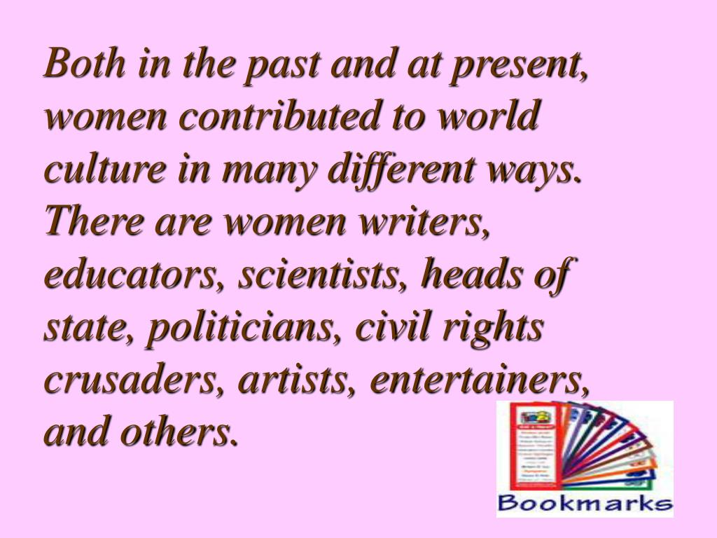 Both in the past and at present, women contributed to world culture in many different ways. There are women writers, educators, scientists, heads of state, politicians, civil rights crusaders, artists, entertainers, and others.
