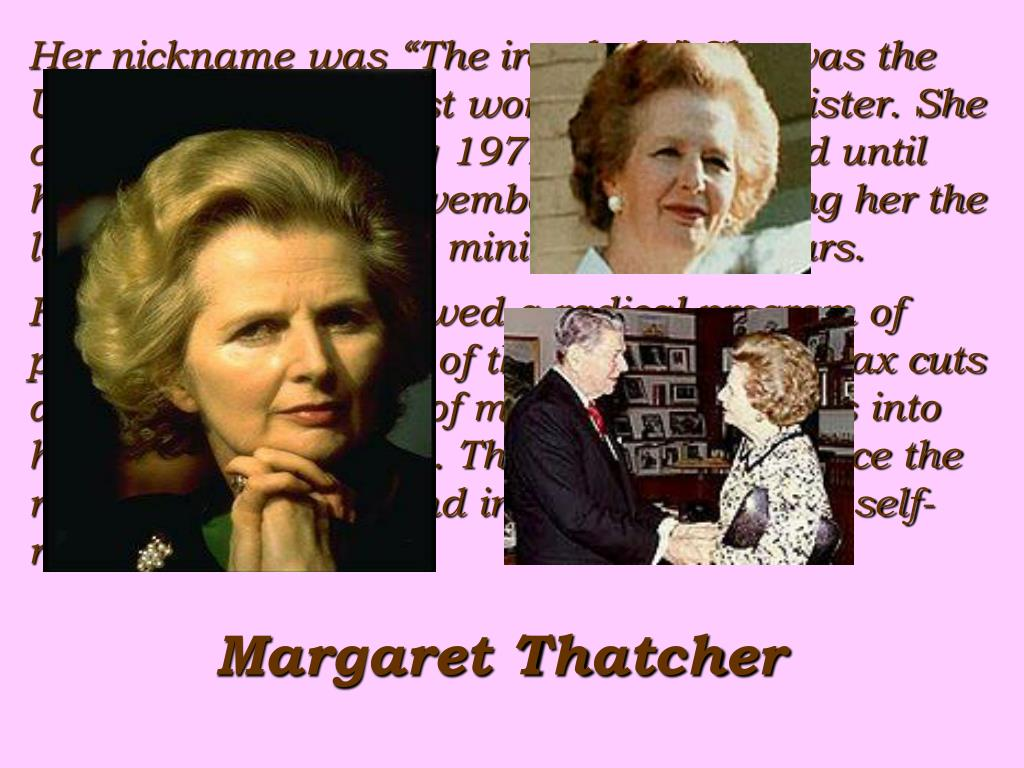 "Her nickname was ""The iron lady"".She was the United Kingdom's first women prime minister. She came to Office in May 1979 and remained until her resignation in November 1990, making her the longest serving prime minister in 150 years."