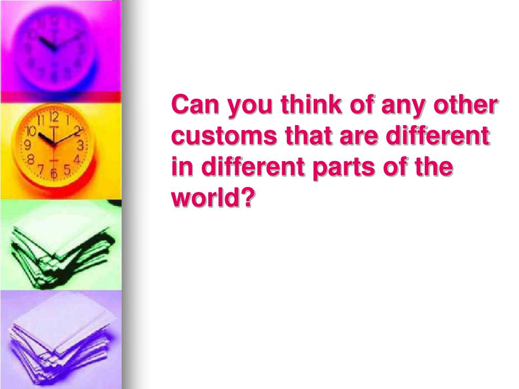 Can you think of any other      customs that are different in different parts of the world?