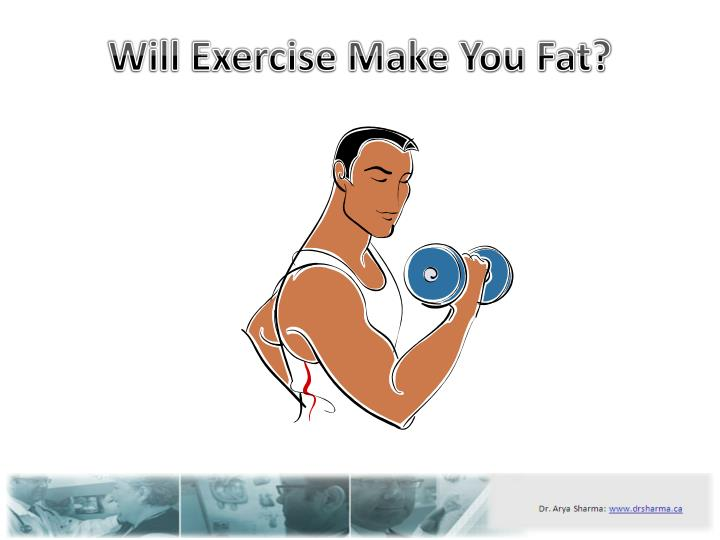 Will exercise make you fat