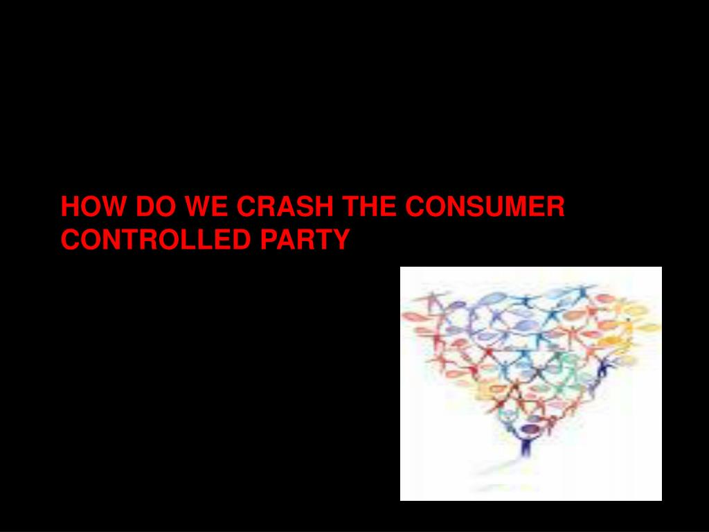 HOW DO WE CRASH THE CONSUMER CONTROLLED PARTY