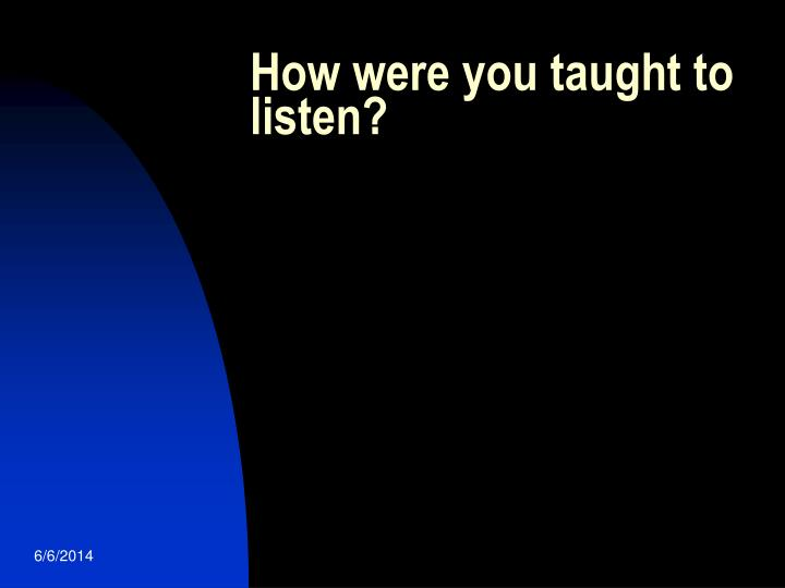 How were you taught to listen?