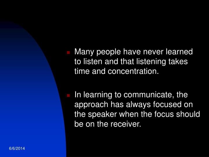 Many people have never learned to listen and that listening takes time and concentration.
