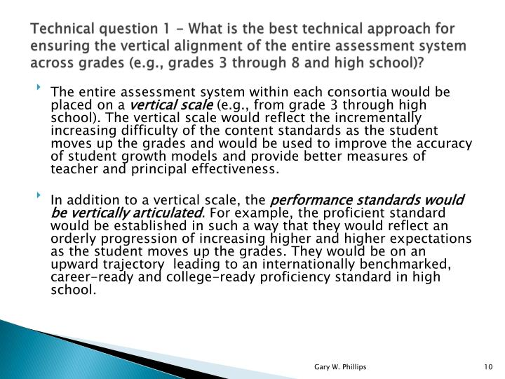 Technical question 1 - What is the best technical approach for ensuring the vertical alignment of the entire assessment system across grades (e.g., grades 3 through 8 and high school)?