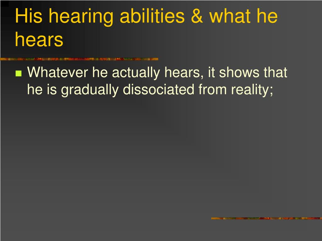 His hearing abilities & what he hears