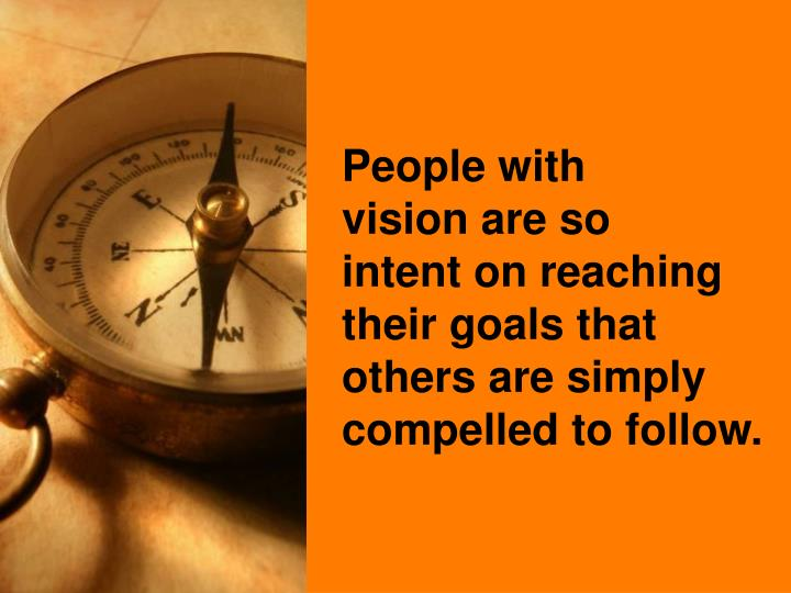 People with             vision are so             intent on reaching their goals that others are simply compelled to follow.