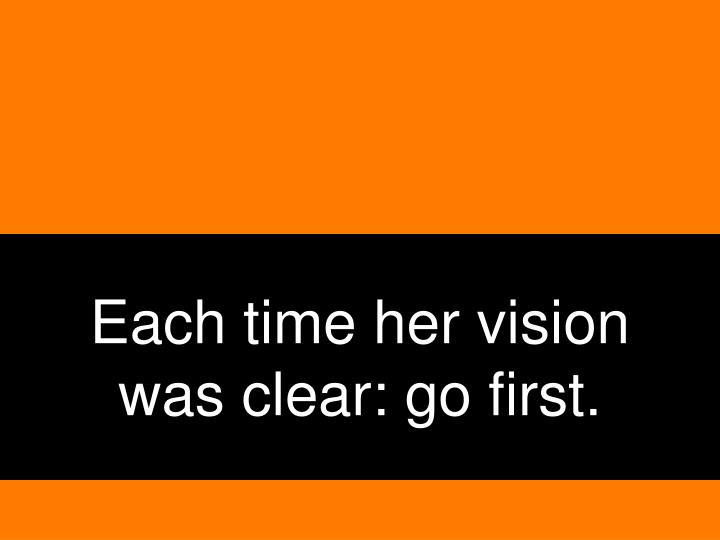 Each time her vision was clear: go first.