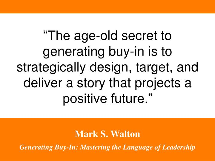 """The age-old secret to generating buy-in is to strategically design, target, and deliver a story that projects a positive future."""