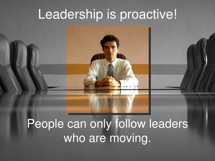 Leadership is proactive!