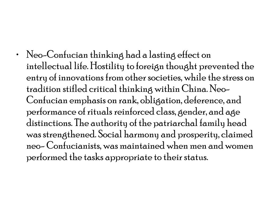 Neo-Confucian thinking had a lasting effect on intellectual life. Hostility to foreign thought prevented the entry of innovations from other societies, while the stress on tradition stifled critical thinking within China. Neo-Confucian emphasis on rank, obligation, deference, and performance of rituals reinforced class, gender, and age distinctions. The authority of the patriarchal family head was strengthened. Social harmony and prosperity, claimed neo- Confucianists, was maintained when men and women performed the tasks appropriate to their status.