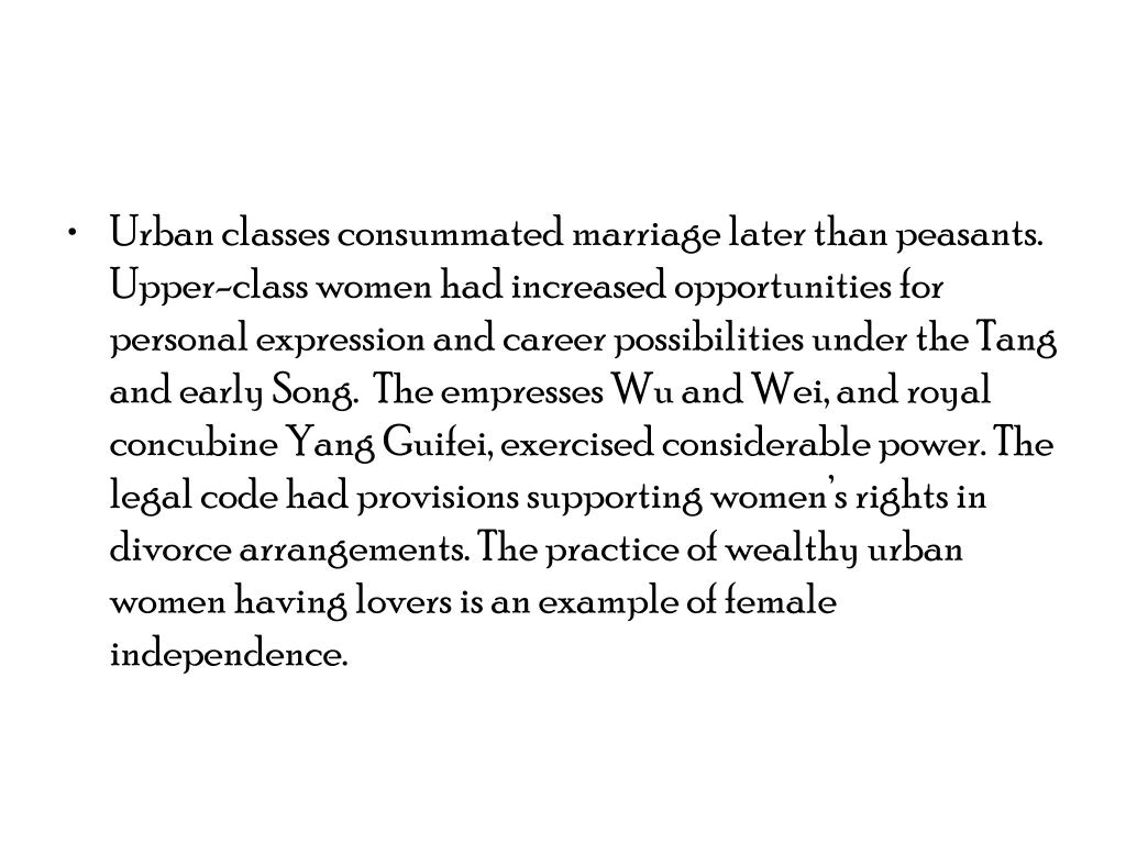 Urban classes consummated marriage later than peasants. Upper-class women had increased opportunities for personal expression and career possibilities under the Tang and early Song.  The empresses Wu and Wei, and royal concubine Yang Guifei, exercised considerable power. The legal code had provisions supporting women's rights in divorce arrangements. The practice of wealthy urban women having lovers is an example of female independence.