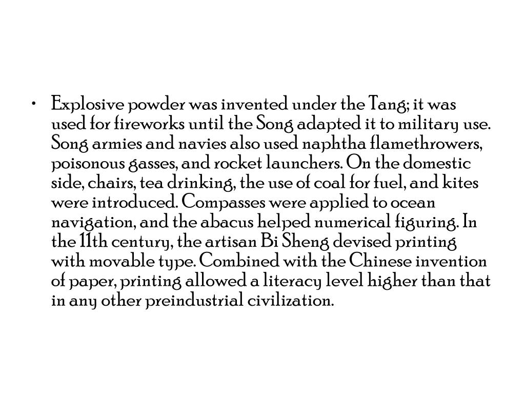 Explosive powder was invented under the Tang; it was used for fireworks until the Song adapted it to military use. Song armies and navies also used naphtha flamethrowers, poisonous gasses, and rocket launchers. On the domestic side, chairs, tea drinking, the use of coal for fuel, and kites were introduced. Compasses were applied to ocean navigation, and the abacus helped numerical figuring. In the 11th century, the artisan Bi Sheng devised printing with movable type. Combined with the Chinese invention of paper, printing allowed a literacy level higher than that in any other preindustrial civilization.