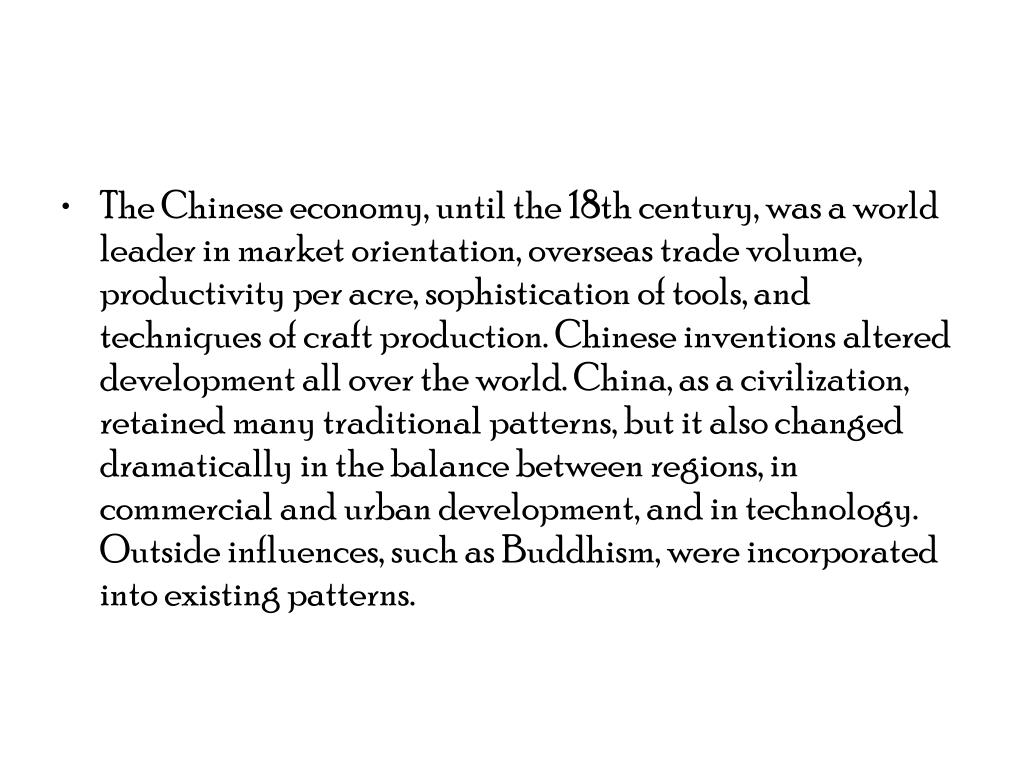 The Chinese economy, until the 18th century, was a world leader in market orientation, overseas trade volume, productivity per acre, sophistication of tools, and techniques of craft production. Chinese inventions altered development all over the world. China, as a civilization, retained many traditional patterns, but it also changed dramatically in the balance between regions, in commercial and urban development, and in technology. Outside influences, such as Buddhism, were incorporated into existing patterns.