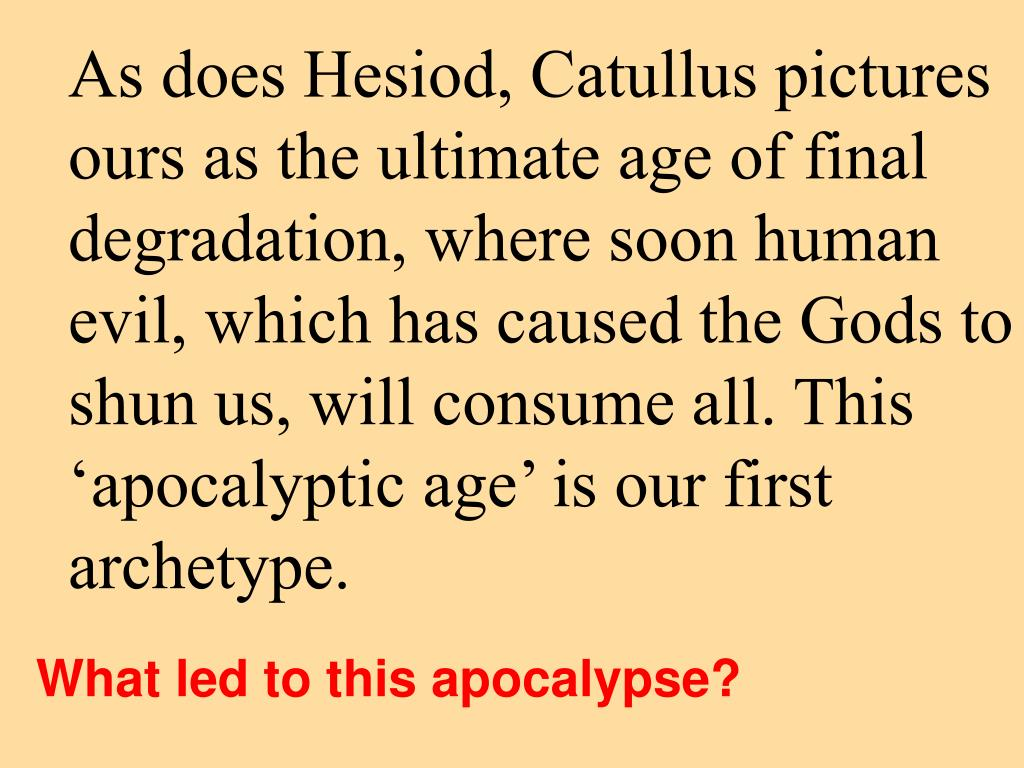 As does Hesiod, Catullus pictures ours as the ultimate age of final degradation, where soon human evil, which has caused the Gods to shun us, will consume all. This 'apocalyptic age' is our first archetype.