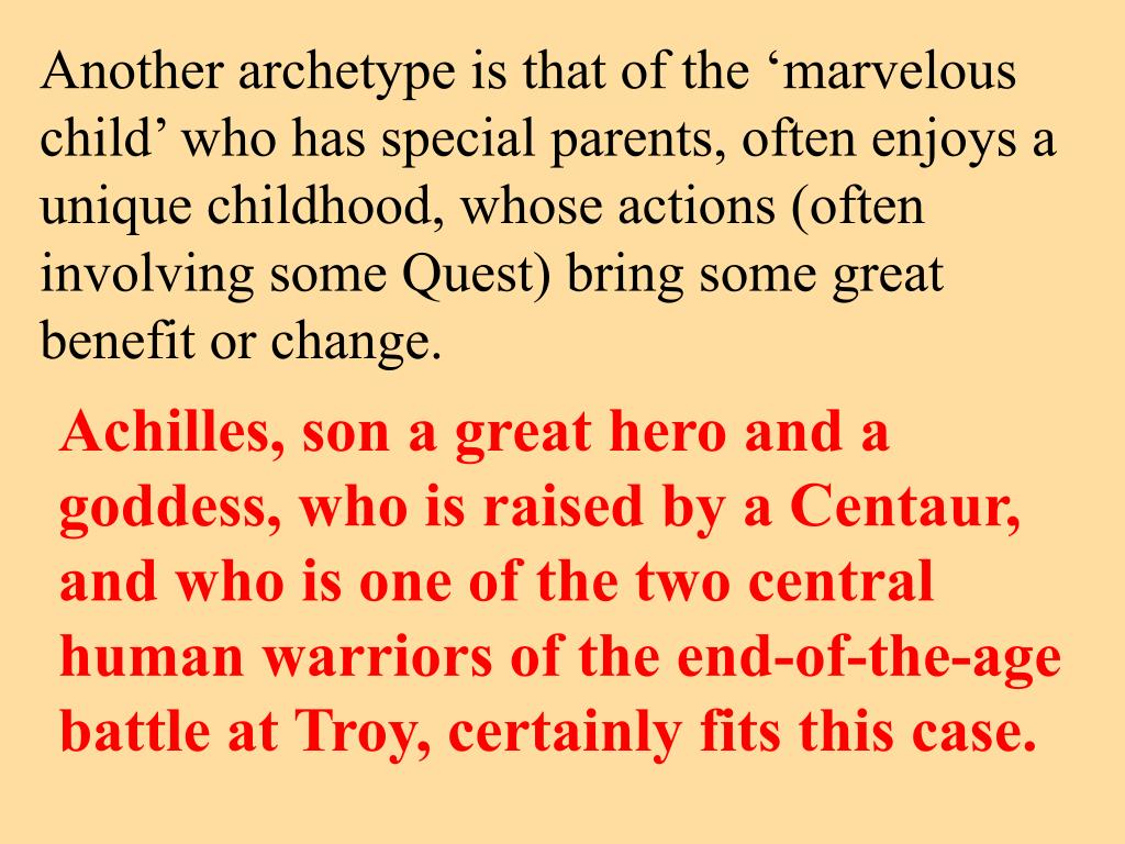 Another archetype is that of the 'marvelous child' who has special parents, often enjoys a unique childhood, whose actions (often involving some Quest) bring some great benefit or change.