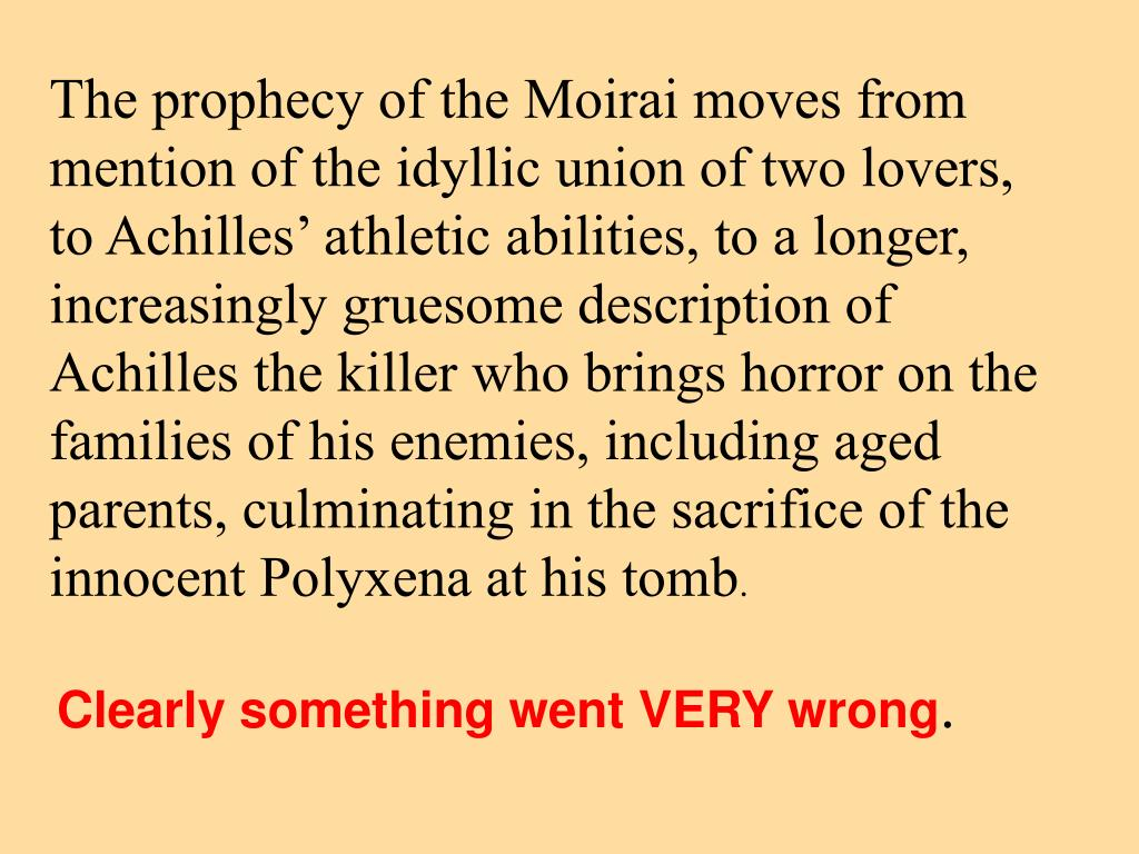 The prophecy of the Moirai moves from mention of the idyllic union of two lovers, to Achilles' athletic abilities, to a longer, increasingly gruesome description of Achilles the killer who brings horror on the families of his enemies, including aged parents, culminating in the sacrifice of the innocent Polyxena at his tomb