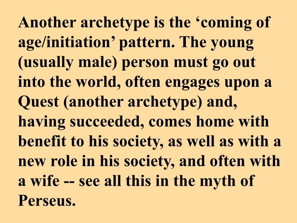 Another archetype is the 'coming of age/initiation' pattern. The young (usually male) person must go out into the world, often engages upon a Quest (another archetype) and, having succeeded, comes home with benefit to his society, as well as with a new role in his society, and often with a wife -- see all this in the myth of Perseus.