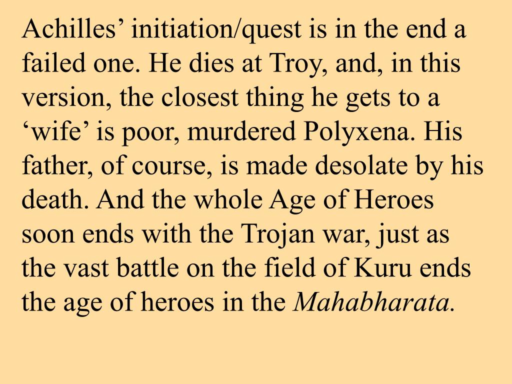 Achilles' initiation/quest is in the end a failed one. He dies at Troy, and, in this version, the closest thing he gets to a 'wife' is poor, murdered Polyxena. His father, of course, is made desolate by his death. And the whole Age of Heroes soon ends with the Trojan war, just as the vast battle on the field of Kuru ends the age of heroes in the