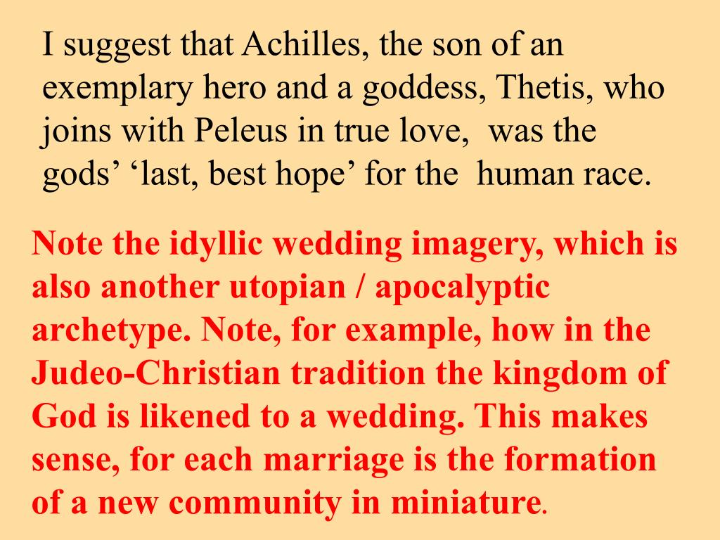 I suggest that Achilles, the son of an exemplary hero and a goddess, Thetis, who joins with Peleus in true love,  was the gods' 'last, best hope' for the  human race.
