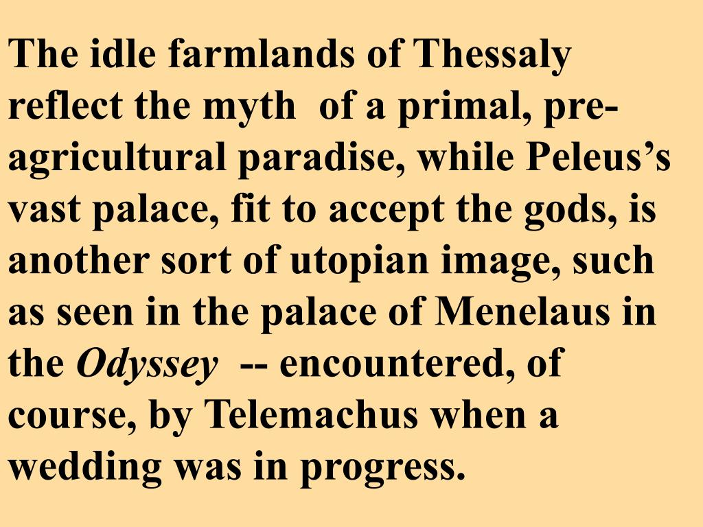 The idle farmlands of Thessaly reflect the myth  of a primal, pre-agricultural paradise, while Peleus's vast palace, fit to accept the gods, is another sort of utopian image, such as seen in the palace of Menelaus in the
