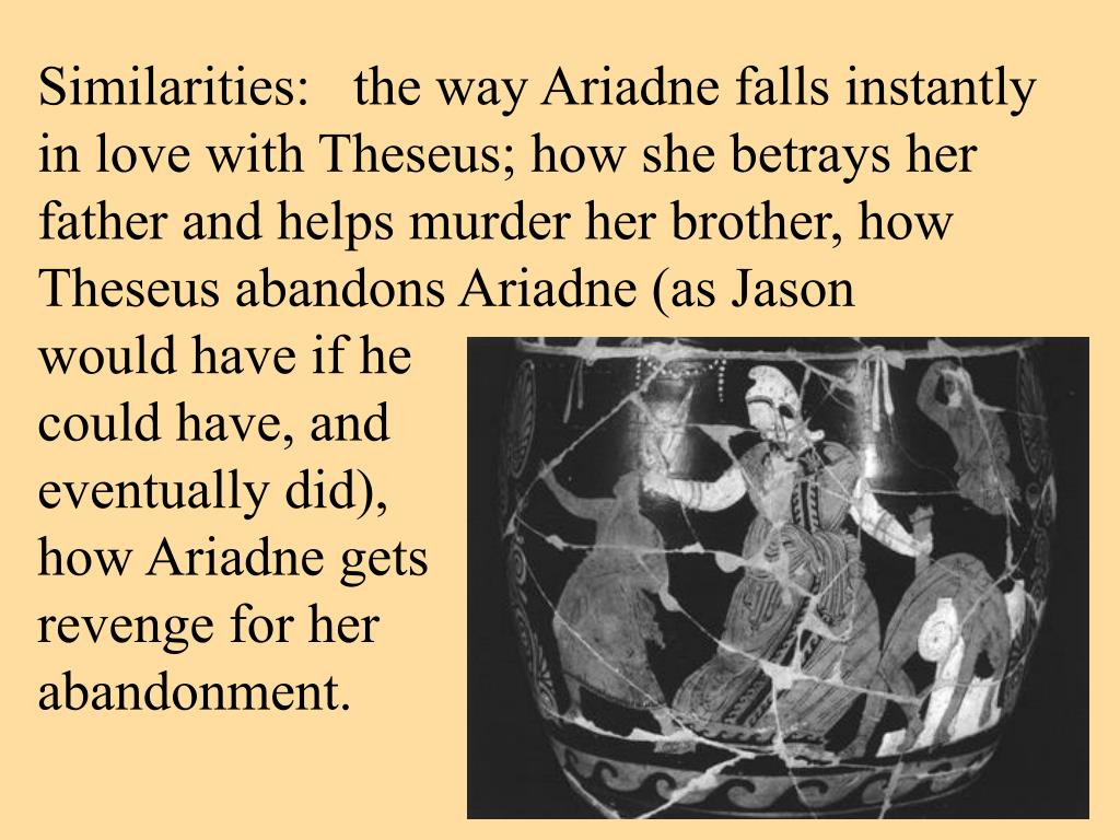 Similarities:   the way Ariadne falls instantly in love with Theseus; how she betrays her father and helps murder her brother, how Theseus abandons Ariadne (as Jason