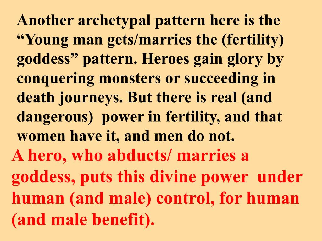 """Another archetypal pattern here is the """"Young man gets/marries the (fertility)  goddess"""" pattern. Heroes gain glory by conquering monsters or succeeding in death journeys. But there is real (and dangerous)  power in fertility, and that women have it, and men do not."""