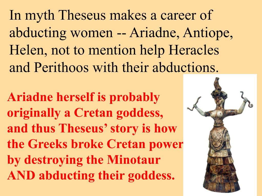 In myth Theseus makes a career of abducting women -- Ariadne, Antiope, Helen, not to mention help Heracles and Perithoos with their abductions.