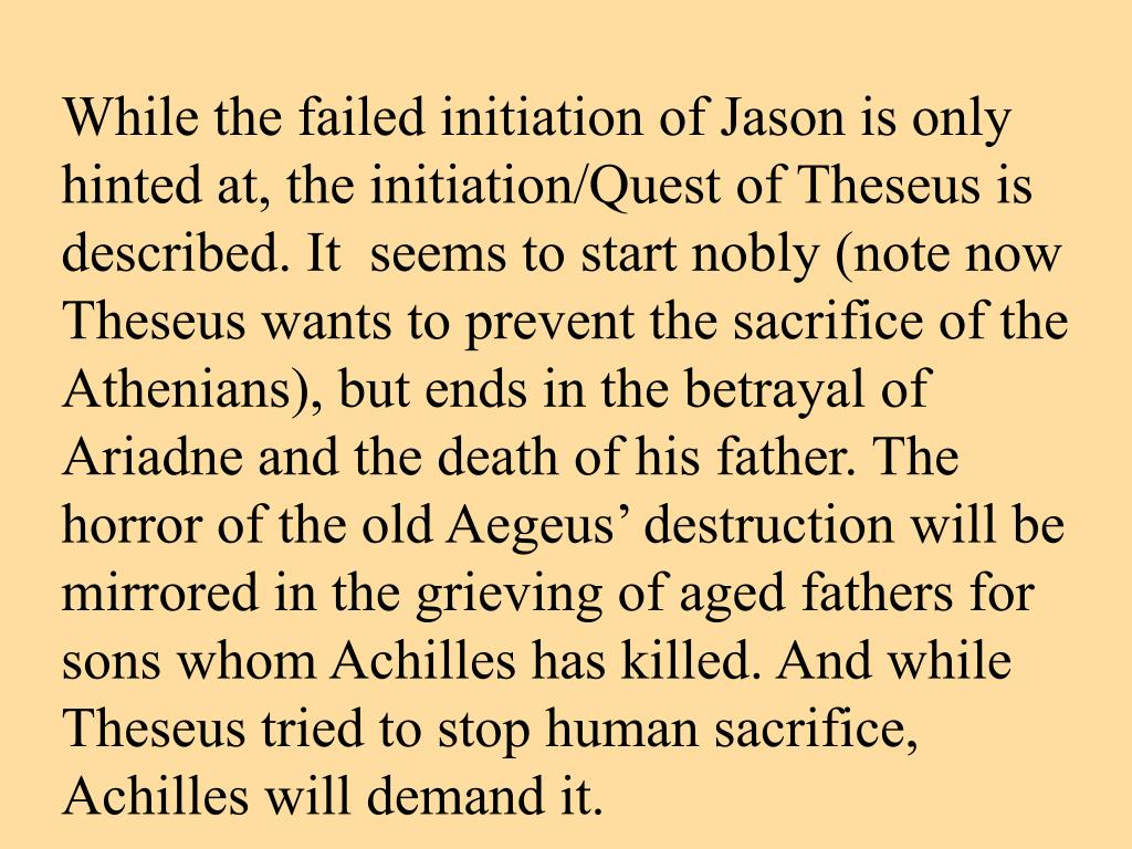 While the failed initiation of Jason is only hinted at, the initiation/Quest of Theseus is described. It  seems to start nobly (note now Theseus wants to prevent the sacrifice of the Athenians), but ends in the betrayal of Ariadne and the death of his father. The horror of the old Aegeus' destruction will be mirrored in the grieving of aged fathers for sons whom Achilles has killed. And while Theseus tried to stop human sacrifice, Achilles will demand it.