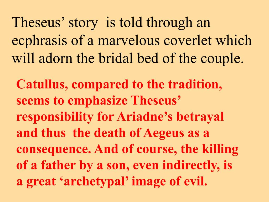 Theseus' story  is told through an ecphrasis of a marvelous coverlet which will adorn the bridal bed of the couple.