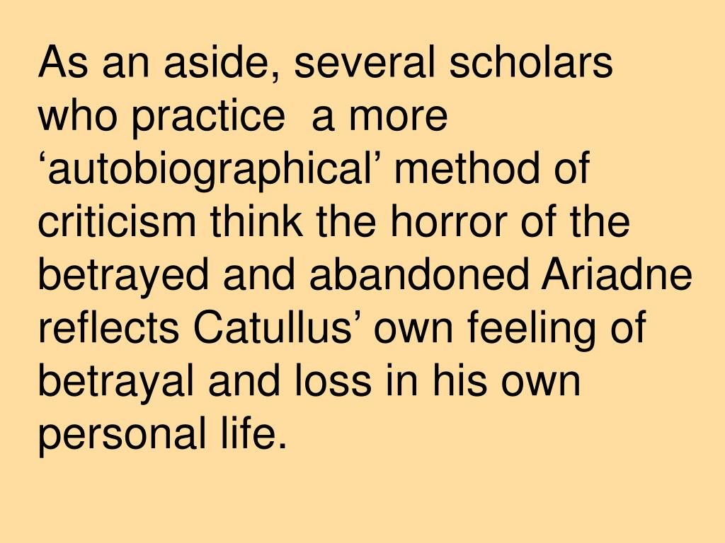 As an aside, several scholars who practice  a more 'autobiographical' method of criticism think the horror of the betrayed and abandoned Ariadne reflects Catullus' own feeling of betrayal and loss in his own personal life.