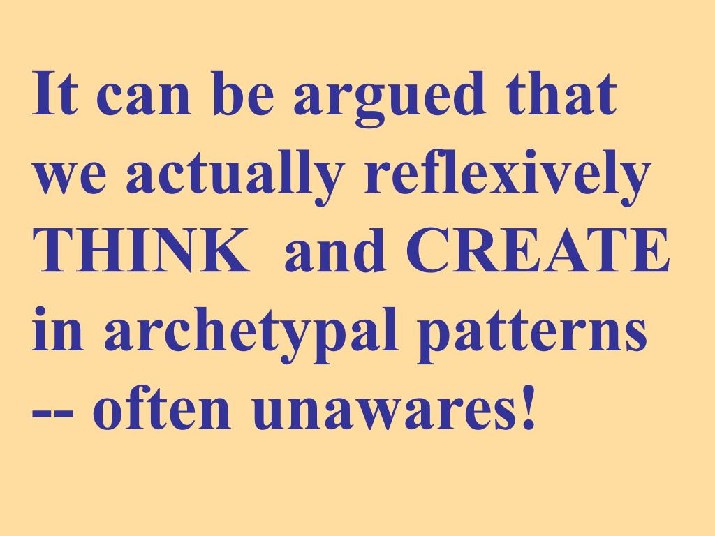 It can be argued that we actually reflexively THINK  and CREATE in archetypal patterns -- often unawares!