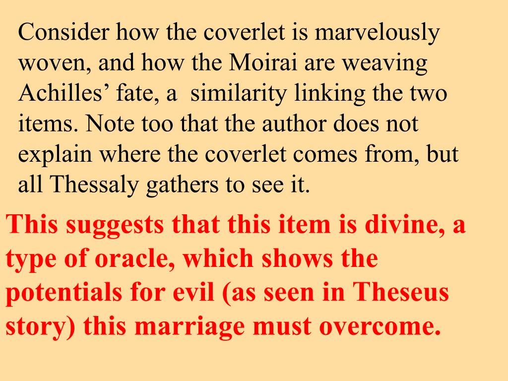 Consider how the coverlet is marvelously woven, and how the Moirai are weaving Achilles' fate, a  similarity linking the two items. Note too that the author does not explain where the coverlet comes from, but all Thessaly gathers to see it.