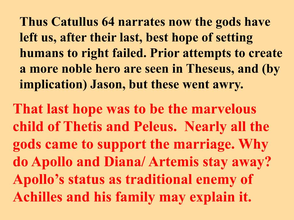 Thus Catullus 64 narrates now the gods have left us, after their last, best hope of setting humans to right failed. Prior attempts to create a more noble hero are seen in Theseus, and (by implication) Jason, but these went awry.