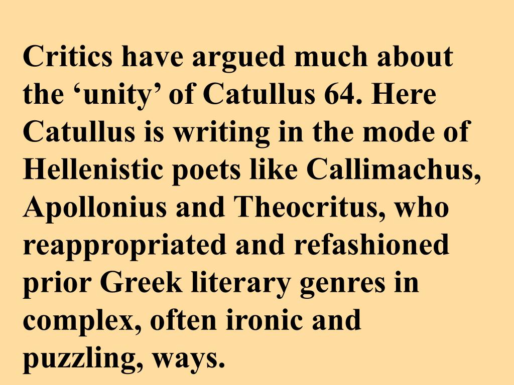Critics have argued much about the 'unity' of Catullus 64. Here Catullus is writing in the mode of Hellenistic poets like Callimachus, Apollonius and Theocritus, who reappropriated and refashioned prior Greek literary genres in complex, often ironic and puzzling, ways.