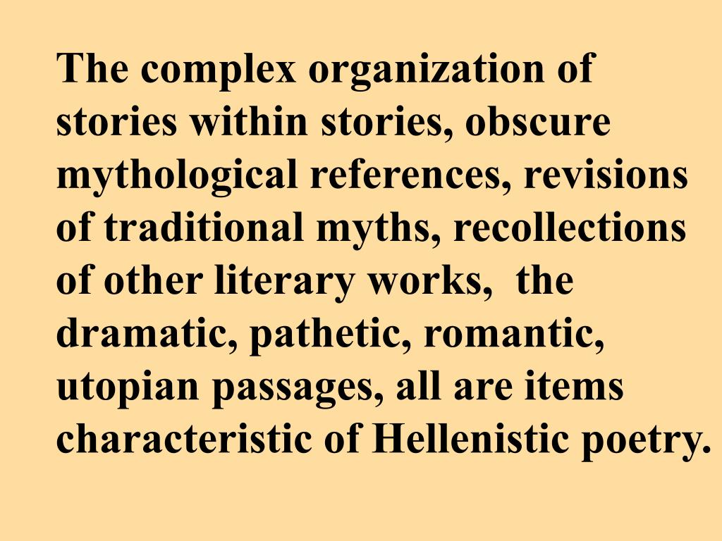 The complex organization of stories within stories, obscure mythological references, revisions of traditional myths, recollections of other literary works,  the dramatic, pathetic, romantic, utopian passages, all are items characteristic of Hellenistic poetry.