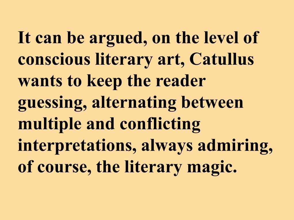 It can be argued, on the level of conscious literary art, Catullus wants to keep the reader guessing, alternating between multiple and conflicting interpretations, always admiring, of course, the literary magic.