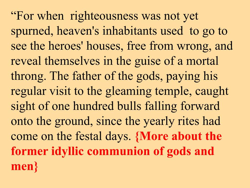 """""""For when  righteousness was not yet spurned, heaven's inhabitants used  to go to see the heroes' houses, free from wrong, and reveal themselves in the guise of a mortal throng. The father of the gods, paying his regular visit to the gleaming temple, caught sight of one hundred bulls falling forward onto the ground, since the yearly rites had come on the festal days."""