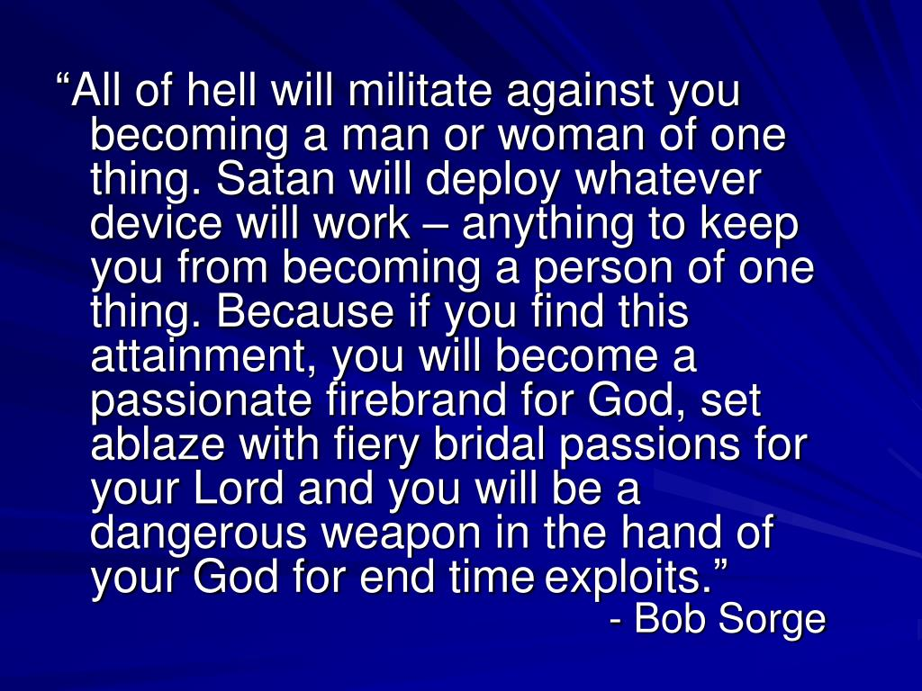 """All of hell will militate against you becoming a man or woman of one thing. Satan will deploy whatever device will work – anything to keep you from becoming a person of one thing. Because if you find this attainment, you will become a passionate firebrand for God, set ablaze with fiery bridal passions for your Lord and you will be a dangerous weapon in the hand of your God for end time"