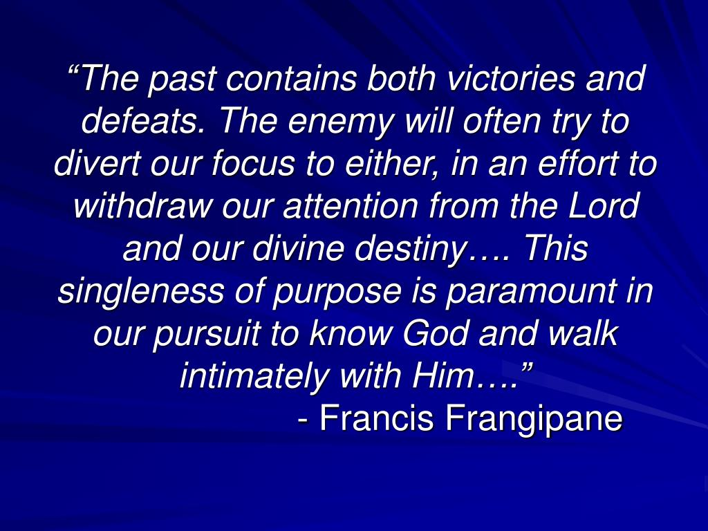 """The past contains both victories and defeats. The enemy will often try to divert our focus to either, in an effort to withdraw our attention from the Lord and our divine destiny…. This singleness of purpose is paramount in our pursuit to know God and walk intimately with Him…."""