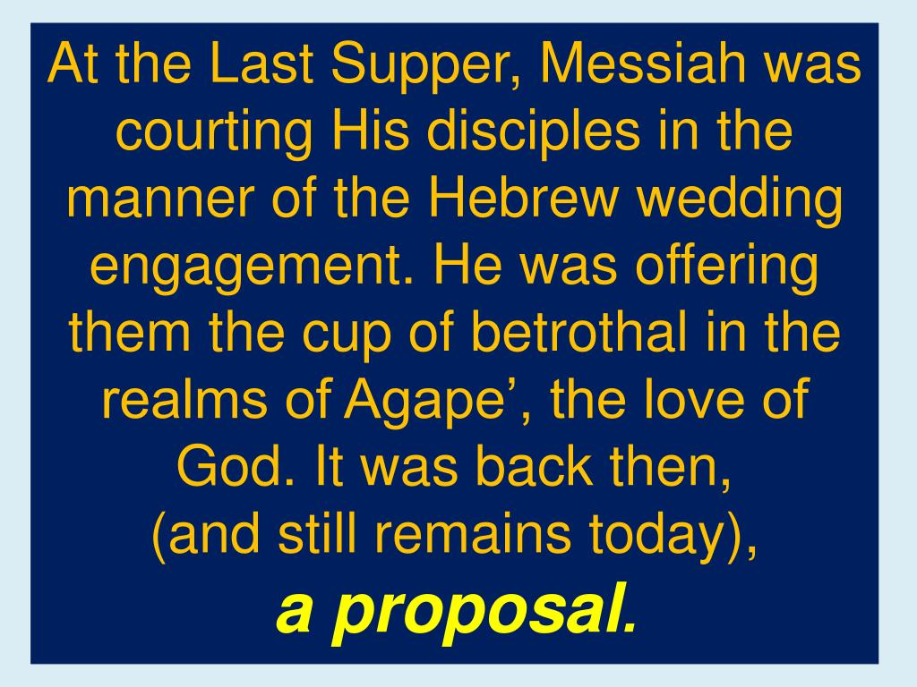 At the Last Supper, Messiah was courting His disciples in the manner of the Hebrew wedding engagement. He was offering them the cup of betrothal in the realms of Agape', the love of God. It was back then,